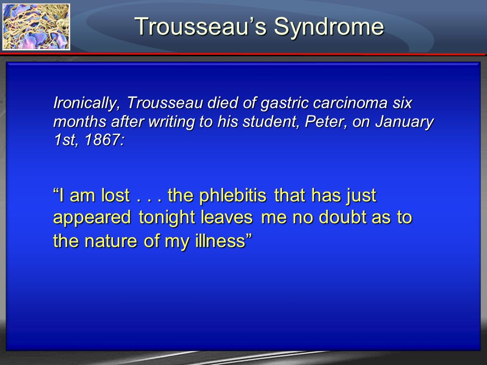 Trousseaus Syndrome Ironically, Trousseau died of gastric carcinoma six months after writing to his student, Peter, on January 1st, 1867: I am lost...