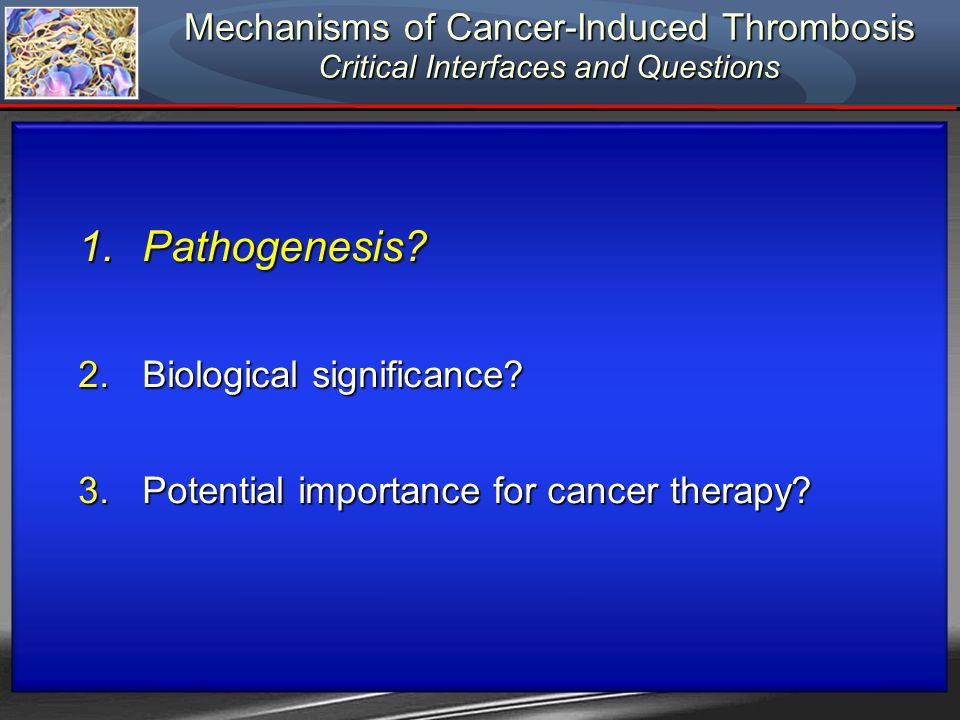 Mechanisms of Cancer-Induced Thrombosis Critical Interfaces and Questions 1.Pathogenesis? 2.Biological significance? 3.Potential importance for cancer