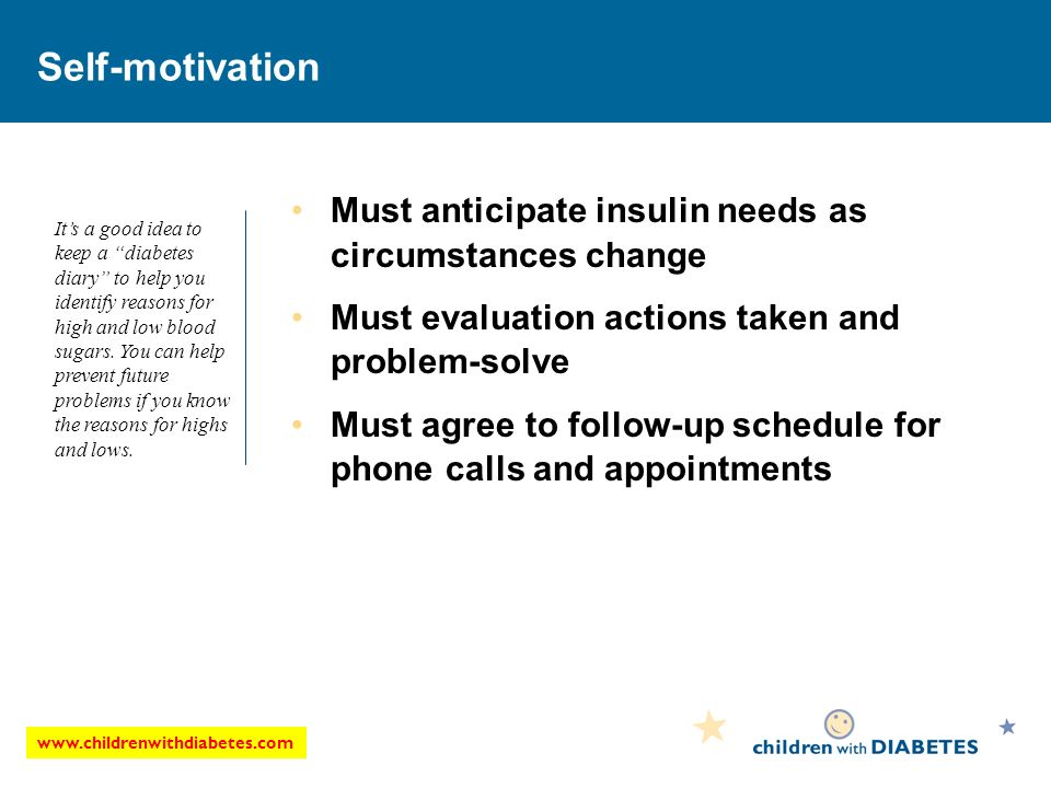 www.childrenwithdiabetes.com Self-motivation Must anticipate insulin needs as circumstances change Must evaluation actions taken and problem-solve Must agree to follow-up schedule for phone calls and appointments Its a good idea to keep a diabetes diary to help you identify reasons for high and low blood sugars.