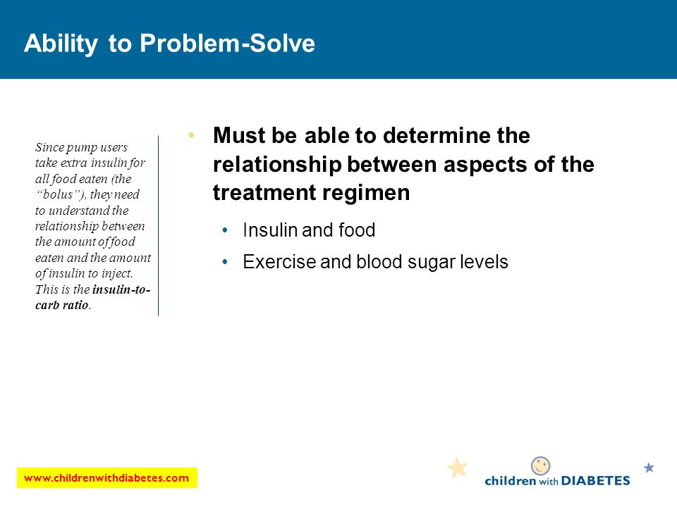 www.childrenwithdiabetes.com Ability to Problem-Solve Must be able to determine the relationship between aspects of the treatment regimen Insulin and food Exercise and blood sugar levels Since pump users take extra insulin for all food eaten (the bolus), they need to understand the relationship between the amount of food eaten and the amount of insulin to inject.