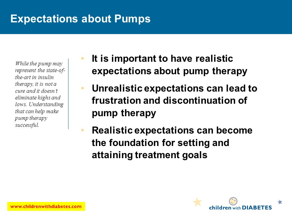 www.childrenwithdiabetes.com Expectations about Pumps It is important to have realistic expectations about pump therapy Unrealistic expectations can lead to frustration and discontinuation of pump therapy Realistic expectations can become the foundation for setting and attaining treatment goals While the pump may represent the state-of- the-art in insulin therapy, it is not a cure and it doesnt eliminate highs and lows.