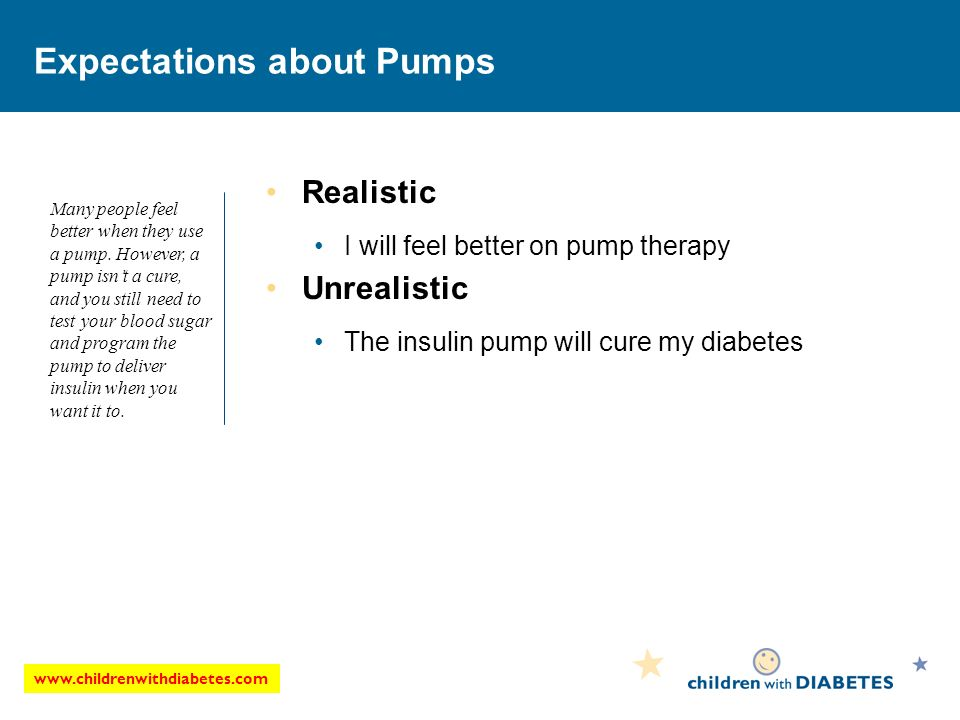 www.childrenwithdiabetes.com Expectations about Pumps Realistic I will feel better on pump therapy Unrealistic The insulin pump will cure my diabetes Many people feel better when they use a pump.