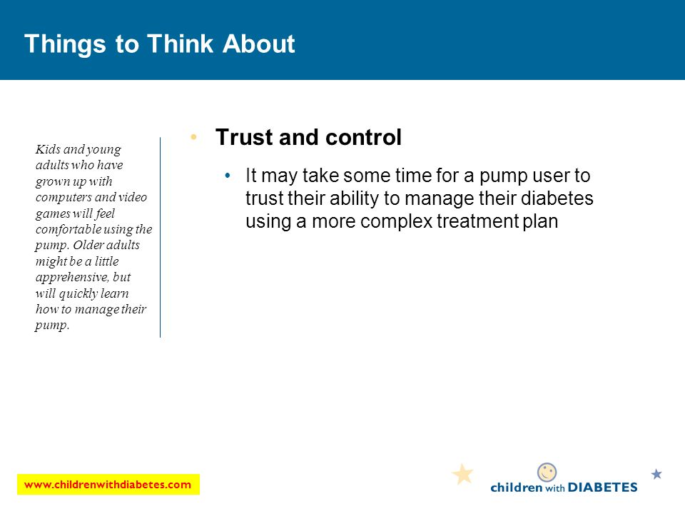 www.childrenwithdiabetes.com Things to Think About Trust and control It may take some time for a pump user to trust their ability to manage their diabetes using a more complex treatment plan Kids and young adults who have grown up with computers and video games will feel comfortable using the pump.