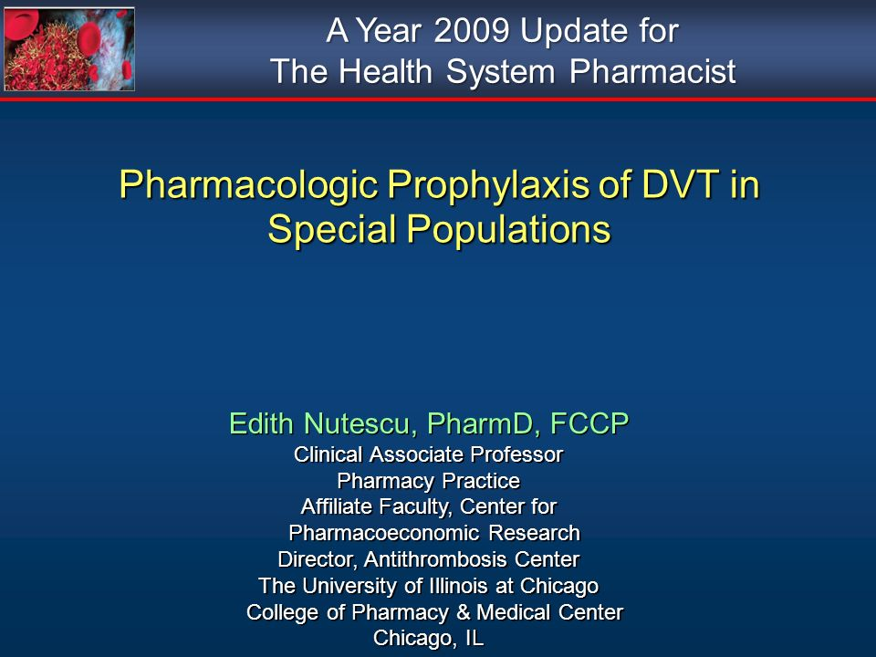 Pharmacologic Prophylaxis of DVT in Special Populations Edith Nutescu, PharmD, FCCP Clinical Associate Professor Pharmacy Practice Affiliate Faculty,
