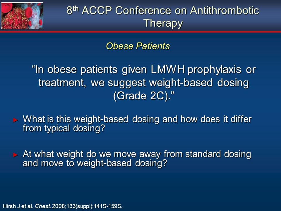 8 th ACCP Conference on Antithrombotic Therapy In obese patients given LMWH prophylaxis or treatment, we suggest weight-based dosing (Grade 2C).