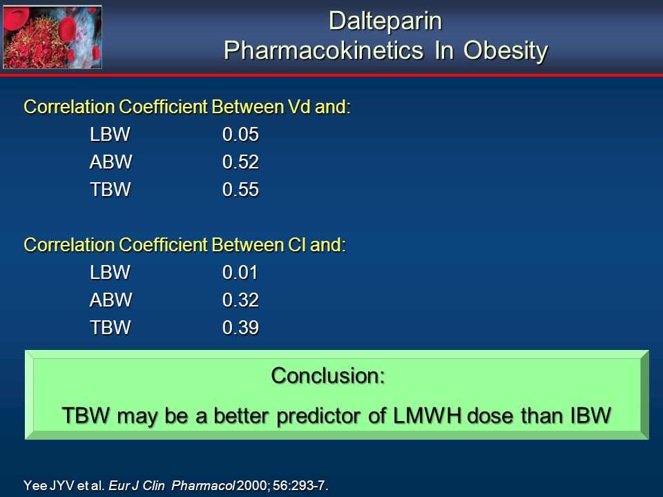 Dalteparin Pharmacokinetics In Obesity Correlation Coefficient Between Vd and: LBW0.05 ABW0.52 TBW0.55 Correlation Coefficient Between Cl and: LBW0.01 ABW0.32 TBW0.39 Yee JYV et al.