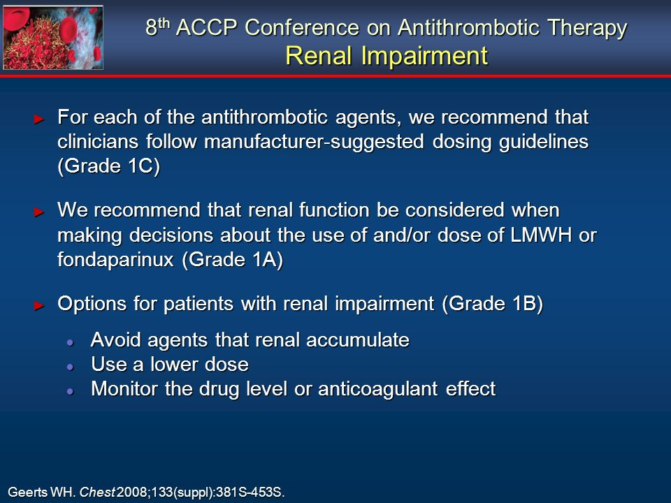 8 th ACCP Conference on Antithrombotic Therapy Renal Impairment For each of the antithrombotic agents, we recommend that clinicians follow manufacturer-suggested dosing guidelines (Grade 1C) For each of the antithrombotic agents, we recommend that clinicians follow manufacturer-suggested dosing guidelines (Grade 1C) We recommend that renal function be considered when making decisions about the use of and/or dose of LMWH or fondaparinux (Grade 1A) We recommend that renal function be considered when making decisions about the use of and/or dose of LMWH or fondaparinux (Grade 1A) Options for patients with renal impairment (Grade 1B) Options for patients with renal impairment (Grade 1B) Avoid agents that renal accumulate Avoid agents that renal accumulate Use a lower dose Use a lower dose Monitor the drug level or anticoagulant effect Monitor the drug level or anticoagulant effect For each of the antithrombotic agents, we recommend that clinicians follow manufacturer-suggested dosing guidelines (Grade 1C) For each of the antithrombotic agents, we recommend that clinicians follow manufacturer-suggested dosing guidelines (Grade 1C) We recommend that renal function be considered when making decisions about the use of and/or dose of LMWH or fondaparinux (Grade 1A) We recommend that renal function be considered when making decisions about the use of and/or dose of LMWH or fondaparinux (Grade 1A) Options for patients with renal impairment (Grade 1B) Options for patients with renal impairment (Grade 1B) Avoid agents that renal accumulate Avoid agents that renal accumulate Use a lower dose Use a lower dose Monitor the drug level or anticoagulant effect Monitor the drug level or anticoagulant effect Geerts WH.
