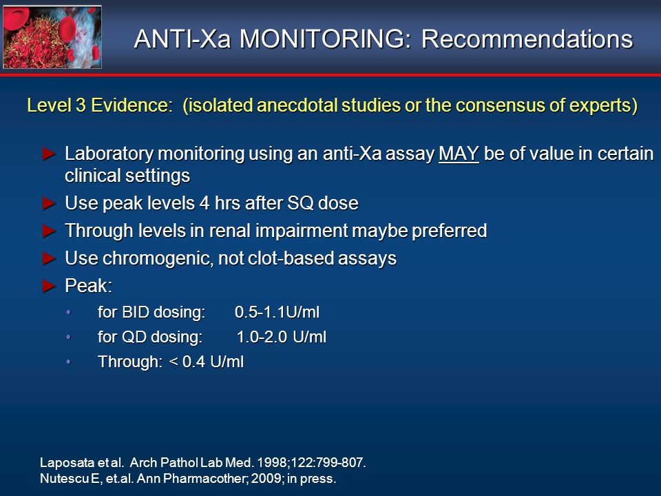 ANTI-Xa MONITORING: Recommendations Level 3 Evidence: (isolated anecdotal studies or the consensus of experts) Laboratory monitoring using an anti-Xa assay MAY be of value in certain clinical settingsLaboratory monitoring using an anti-Xa assay MAY be of value in certain clinical settings Use peak levels 4 hrs after SQ doseUse peak levels 4 hrs after SQ dose Through levels in renal impairment maybe preferredThrough levels in renal impairment maybe preferred Use chromogenic, not clot-based assaysUse chromogenic, not clot-based assays Peak:Peak: for BID dosing: 0.5-1.1U/mlfor BID dosing: 0.5-1.1U/ml for QD dosing: 1.0-2.0 U/mlfor QD dosing: 1.0-2.0 U/ml Through: < 0.4 U/mlThrough: < 0.4 U/ml Level 3 Evidence: (isolated anecdotal studies or the consensus of experts) Laboratory monitoring using an anti-Xa assay MAY be of value in certain clinical settingsLaboratory monitoring using an anti-Xa assay MAY be of value in certain clinical settings Use peak levels 4 hrs after SQ doseUse peak levels 4 hrs after SQ dose Through levels in renal impairment maybe preferredThrough levels in renal impairment maybe preferred Use chromogenic, not clot-based assaysUse chromogenic, not clot-based assays Peak:Peak: for BID dosing: 0.5-1.1U/mlfor BID dosing: 0.5-1.1U/ml for QD dosing: 1.0-2.0 U/mlfor QD dosing: 1.0-2.0 U/ml Through: < 0.4 U/mlThrough: < 0.4 U/ml Laposata et al.