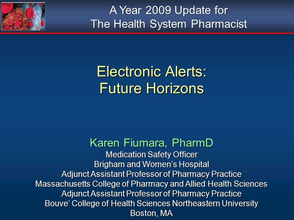 Electronic Alerts: Future Horizons Karen Fiumara, PharmD Medication Safety Officer Brigham and Womens Hospital Adjunct Assistant Professor of Pharmacy