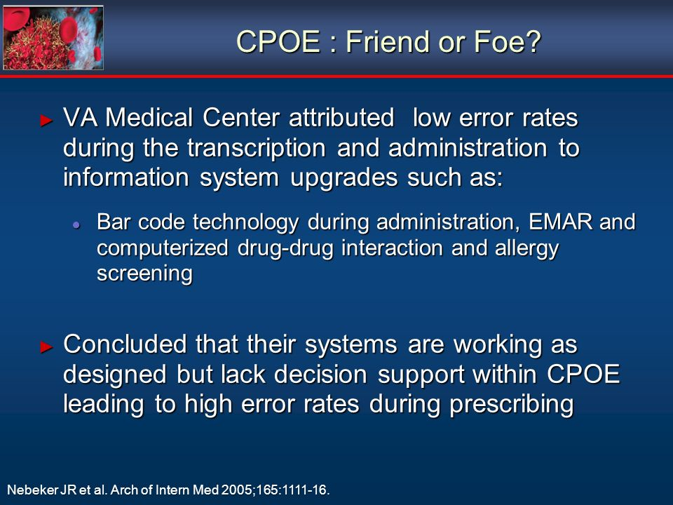 VA Medical Center attributed low error rates during the transcription and administration to information system upgrades such as: VA Medical Center attributed low error rates during the transcription and administration to information system upgrades such as: Bar code technology during administration, EMAR and computerized drug-drug interaction and allergy screening Bar code technology during administration, EMAR and computerized drug-drug interaction and allergy screening Concluded that their systems are working as designed but lack decision support within CPOE leading to high error rates during prescribing Concluded that their systems are working as designed but lack decision support within CPOE leading to high error rates during prescribing VA Medical Center attributed low error rates during the transcription and administration to information system upgrades such as: VA Medical Center attributed low error rates during the transcription and administration to information system upgrades such as: Bar code technology during administration, EMAR and computerized drug-drug interaction and allergy screening Bar code technology during administration, EMAR and computerized drug-drug interaction and allergy screening Concluded that their systems are working as designed but lack decision support within CPOE leading to high error rates during prescribing Concluded that their systems are working as designed but lack decision support within CPOE leading to high error rates during prescribing Nebeker JR et al.