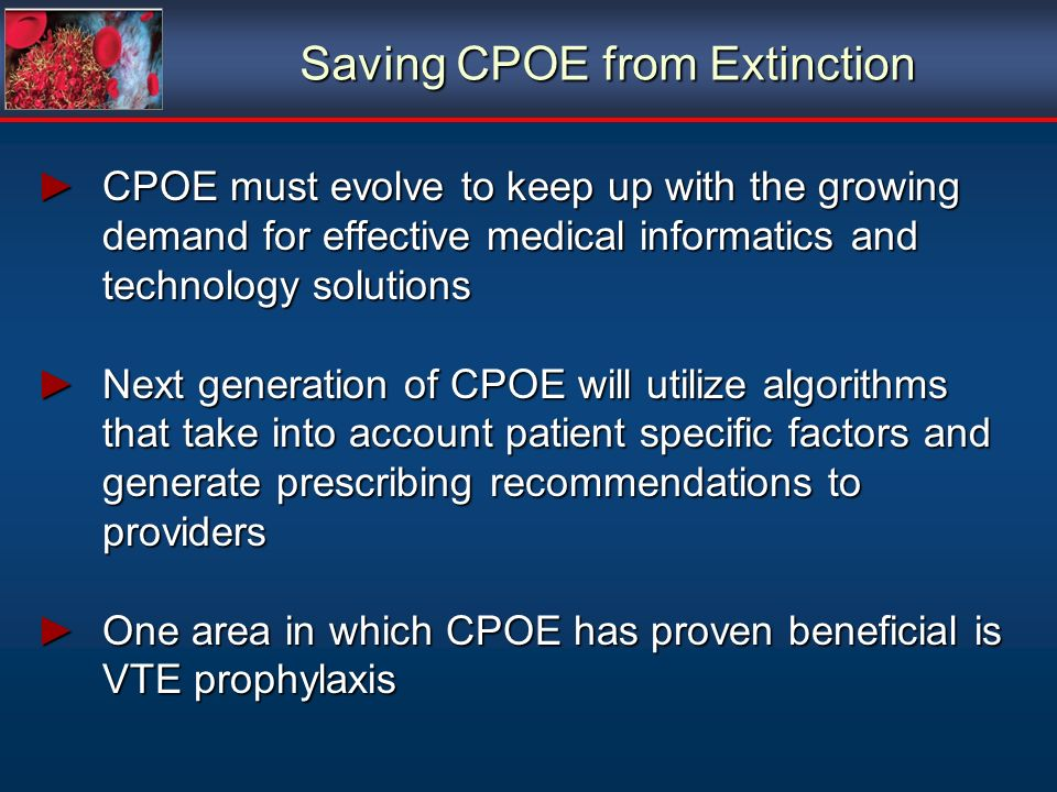Saving CPOE from Extinction CPOE must evolve to keep up with the growing demand for effective medical informatics and technology solutionsCPOE must evolve to keep up with the growing demand for effective medical informatics and technology solutions Next generation of CPOE will utilize algorithms that take into account patient specific factors and generate prescribing recommendations to providersNext generation of CPOE will utilize algorithms that take into account patient specific factors and generate prescribing recommendations to providers One area in which CPOE has proven beneficial is VTE prophylaxisOne area in which CPOE has proven beneficial is VTE prophylaxis CPOE must evolve to keep up with the growing demand for effective medical informatics and technology solutionsCPOE must evolve to keep up with the growing demand for effective medical informatics and technology solutions Next generation of CPOE will utilize algorithms that take into account patient specific factors and generate prescribing recommendations to providersNext generation of CPOE will utilize algorithms that take into account patient specific factors and generate prescribing recommendations to providers One area in which CPOE has proven beneficial is VTE prophylaxisOne area in which CPOE has proven beneficial is VTE prophylaxis