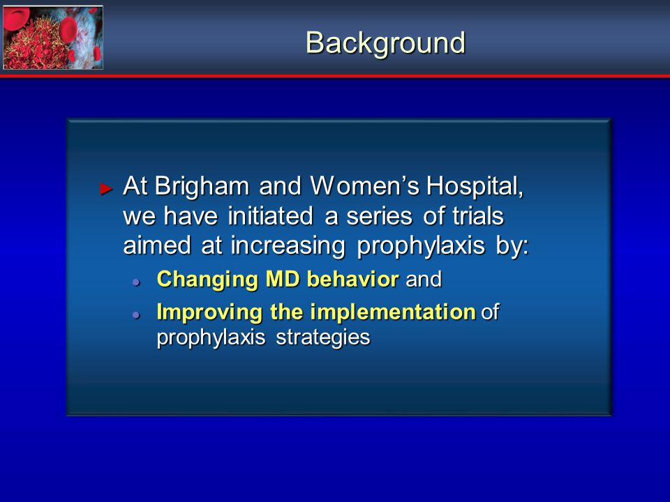 Background At Brigham and Womens Hospital, we have initiated a series of trials aimed at increasing prophylaxis by: At Brigham and Womens Hospital, we