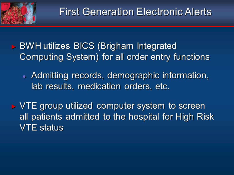 First Generation Electronic Alerts BWH utilizes BICS (Brigham Integrated Computing System) for all order entry functions BWH utilizes BICS (Brigham Integrated Computing System) for all order entry functions Admitting records, demographic information, lab results, medication orders, etc.