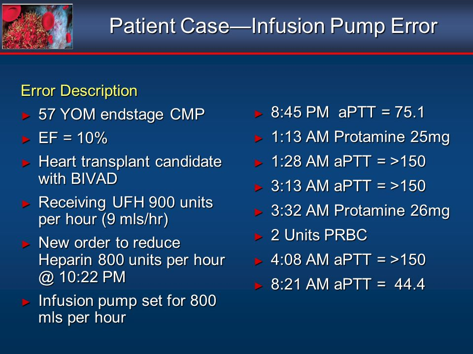 Patient CaseInfusion Pump Error Error Description 57 YOM endstage CMP 57 YOM endstage CMP EF = 10% EF = 10% Heart transplant candidate with BIVAD Heart transplant candidate with BIVAD Receiving UFH 900 units per hour (9 mls/hr) Receiving UFH 900 units per hour (9 mls/hr) New order to reduce Heparin 800 units per hour @ 10:22 PM New order to reduce Heparin 800 units per hour @ 10:22 PM Infusion pump set for 800 mls per hour Infusion pump set for 800 mls per hour Error Description 57 YOM endstage CMP 57 YOM endstage CMP EF = 10% EF = 10% Heart transplant candidate with BIVAD Heart transplant candidate with BIVAD Receiving UFH 900 units per hour (9 mls/hr) Receiving UFH 900 units per hour (9 mls/hr) New order to reduce Heparin 800 units per hour @ 10:22 PM New order to reduce Heparin 800 units per hour @ 10:22 PM Infusion pump set for 800 mls per hour Infusion pump set for 800 mls per hour 8:45 PM aPTT = 75.1 8:45 PM aPTT = 75.1 1:13 AM Protamine 25mg 1:13 AM Protamine 25mg 1:28 AM aPTT = >150 1:28 AM aPTT = >150 3:13 AM aPTT = >150 3:13 AM aPTT = >150 3:32 AM Protamine 26mg 3:32 AM Protamine 26mg 2 Units PRBC 2 Units PRBC 4:08 AM aPTT = >150 4:08 AM aPTT = >150 8:21 AM aPTT = 44.4 8:21 AM aPTT = 44.4