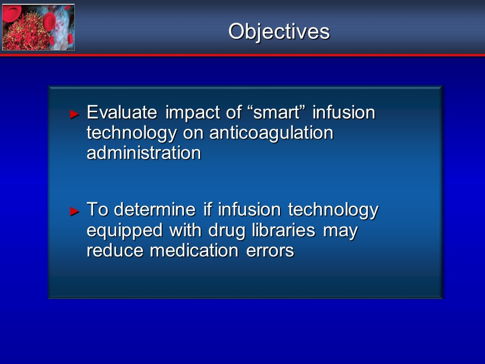 Objectives Evaluate impact of smart infusion technology on anticoagulation administration Evaluate impact of smart infusion technology on anticoagulation administration To determine if infusion technology equipped with drug libraries may reduce medication errors To determine if infusion technology equipped with drug libraries may reduce medication errors Evaluate impact of smart infusion technology on anticoagulation administration Evaluate impact of smart infusion technology on anticoagulation administration To determine if infusion technology equipped with drug libraries may reduce medication errors To determine if infusion technology equipped with drug libraries may reduce medication errors