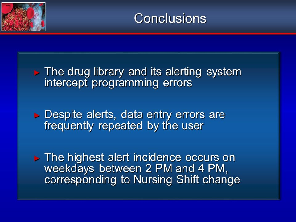 Conclusions The drug library and its alerting system intercept programming errors The drug library and its alerting system intercept programming errors Despite alerts, data entry errors are frequently repeated by the user Despite alerts, data entry errors are frequently repeated by the user The highest alert incidence occurs on weekdays between 2 PM and 4 PM, corresponding to Nursing Shift change The highest alert incidence occurs on weekdays between 2 PM and 4 PM, corresponding to Nursing Shift change The drug library and its alerting system intercept programming errors The drug library and its alerting system intercept programming errors Despite alerts, data entry errors are frequently repeated by the user Despite alerts, data entry errors are frequently repeated by the user The highest alert incidence occurs on weekdays between 2 PM and 4 PM, corresponding to Nursing Shift change The highest alert incidence occurs on weekdays between 2 PM and 4 PM, corresponding to Nursing Shift change