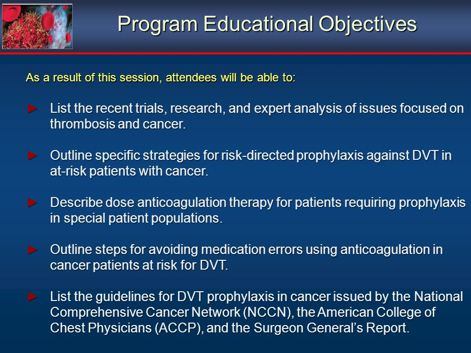 Program Educational Objectives As a result of this session, attendees will be able to: List the recent trials, research, and expert analysis of issues focused on thrombosis and cancer.List the recent trials, research, and expert analysis of issues focused on thrombosis and cancer.