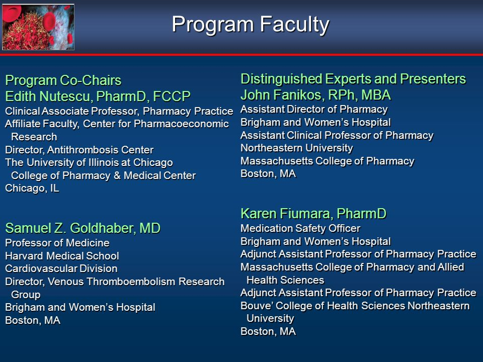 Program Faculty Program Co-Chairs Edith Nutescu, PharmD, FCCP Clinical Associate Professor, Pharmacy Practice Affiliate Faculty, Center for Pharmacoeconomic Research Director, Antithrombosis Center The University of Illinois at Chicago College of Pharmacy & Medical Center Chicago, IL Samuel Z.