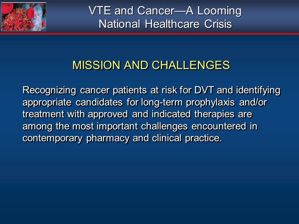 VTE and CancerA Looming National Healthcare Crisis MISSION AND CHALLENGES MISSION AND CHALLENGES Recognizing cancer patients at risk for DVT and ident
