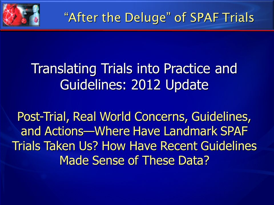 After the Deluge of SPAF Trials Translating Trials into Practice and Guidelines: 2012 Update Post-Trial, Real World Concerns, Guidelines, and ActionsW
