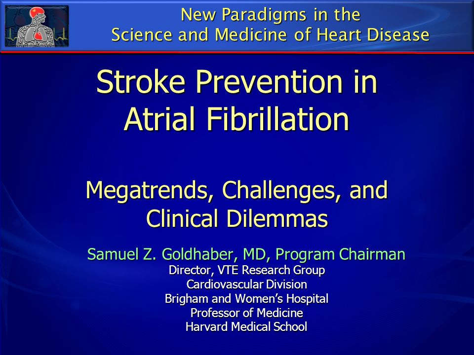 Stroke Prevention in Atrial Fibrillation Megatrends, Challenges, and Clinical Dilemmas Samuel Z. Goldhaber, MD, Program Chairman Director, VTE Researc