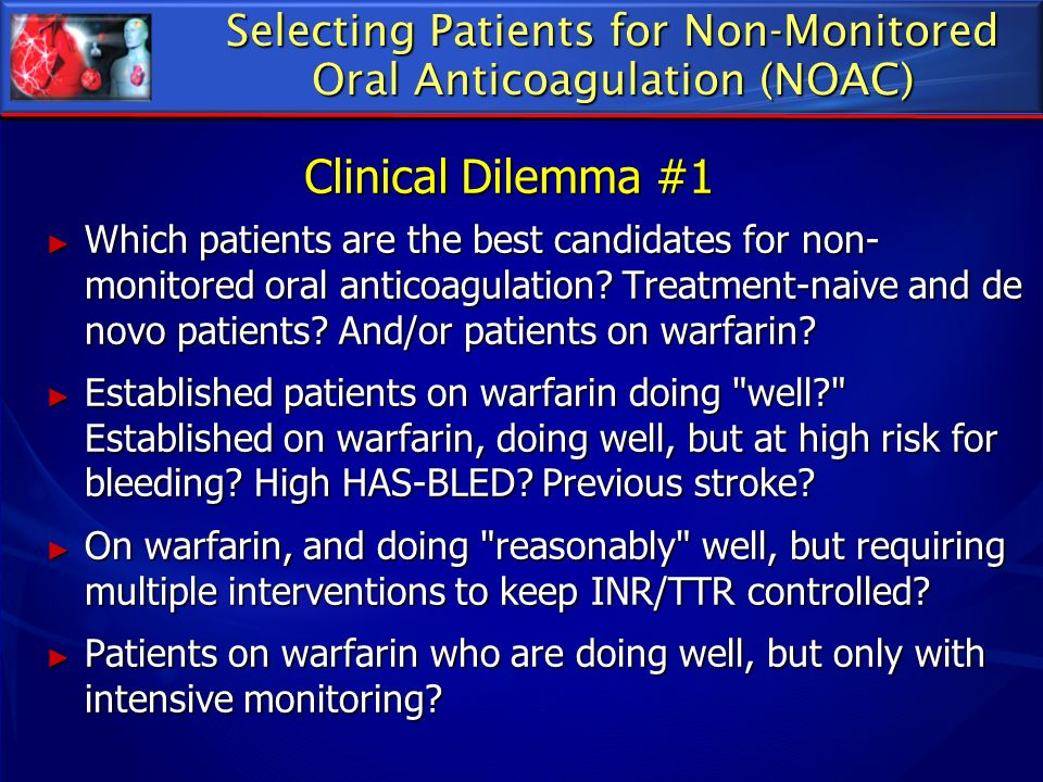 Selecting Patients for Non-Monitored Oral Anticoagulation (NOAC) Which patients are the best candidates for non- monitored oral anticoagulation? Treat