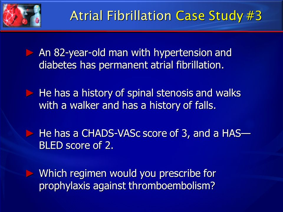 Atrial Fibrillation Case Study #3 An 82-year-old man with hypertension and diabetes has permanent atrial fibrillation. An 82-year-old man with hyperte