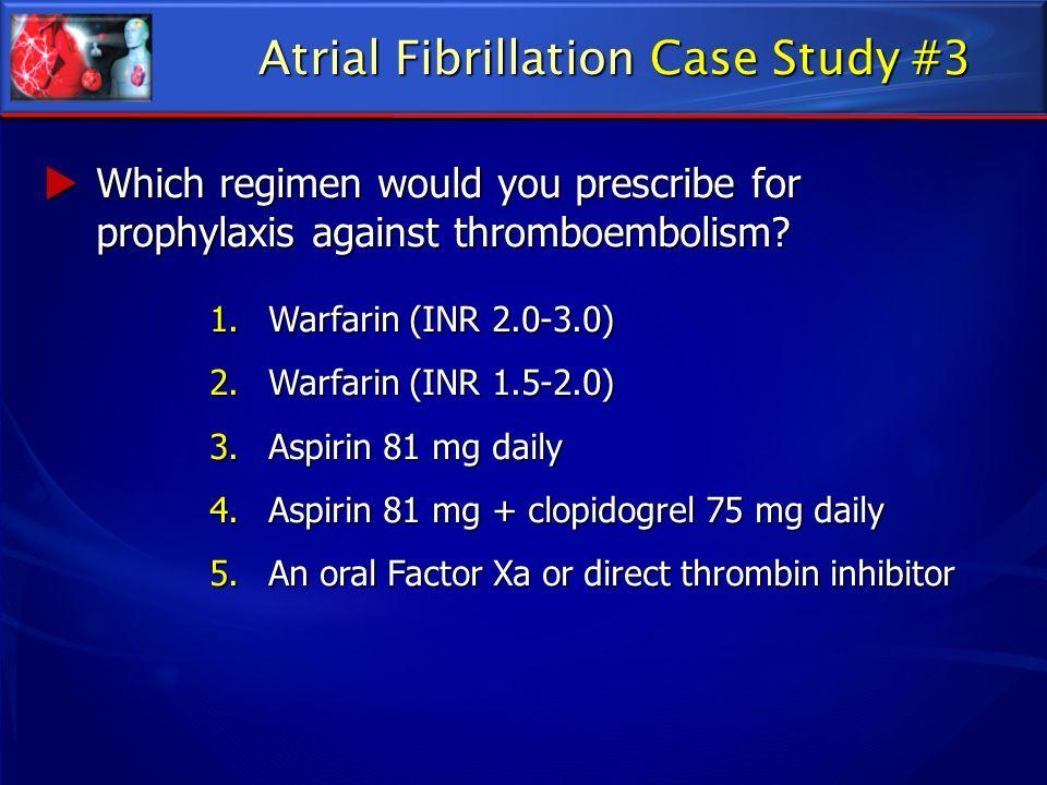1.Warfarin (INR 2.0-3.0) 2.Warfarin (INR 1.5-2.0) 3.Aspirin 81 mg daily 4.Aspirin 81 mg + clopidogrel 75 mg daily 5.An oral Factor Xa or direct thromb