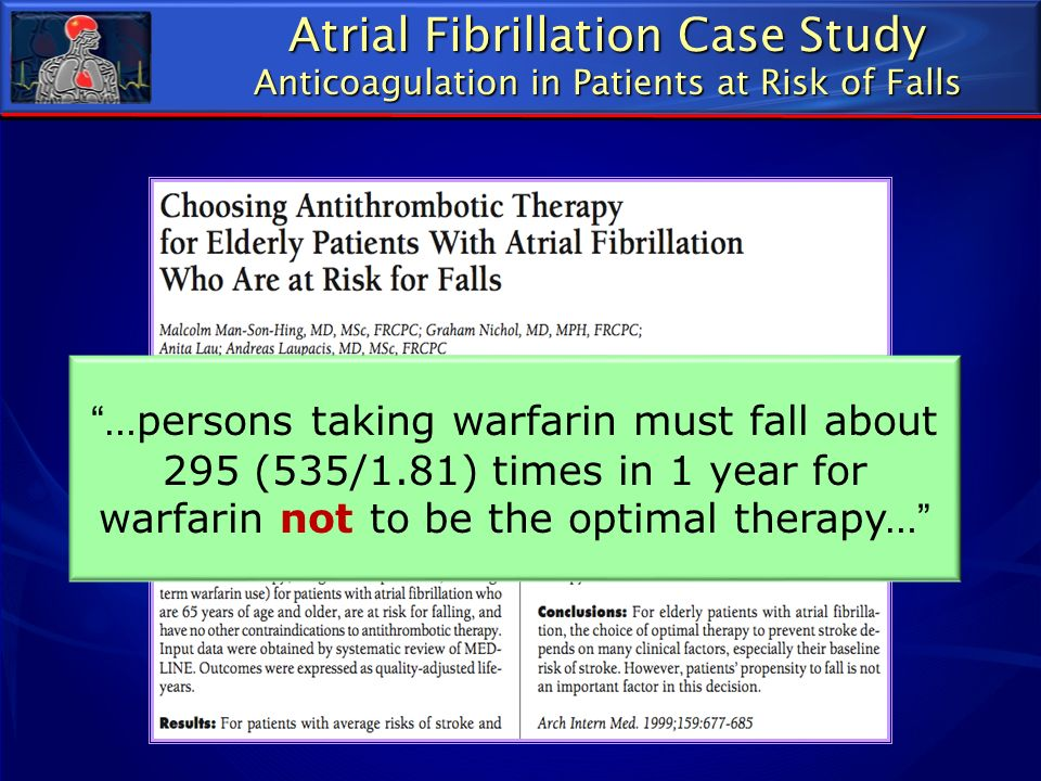 Atrial Fibrillation Case Study Anticoagulation in Patients at Risk of Falls …persons taking warfarin must fall about 295 (535/1.81) times in 1 year fo