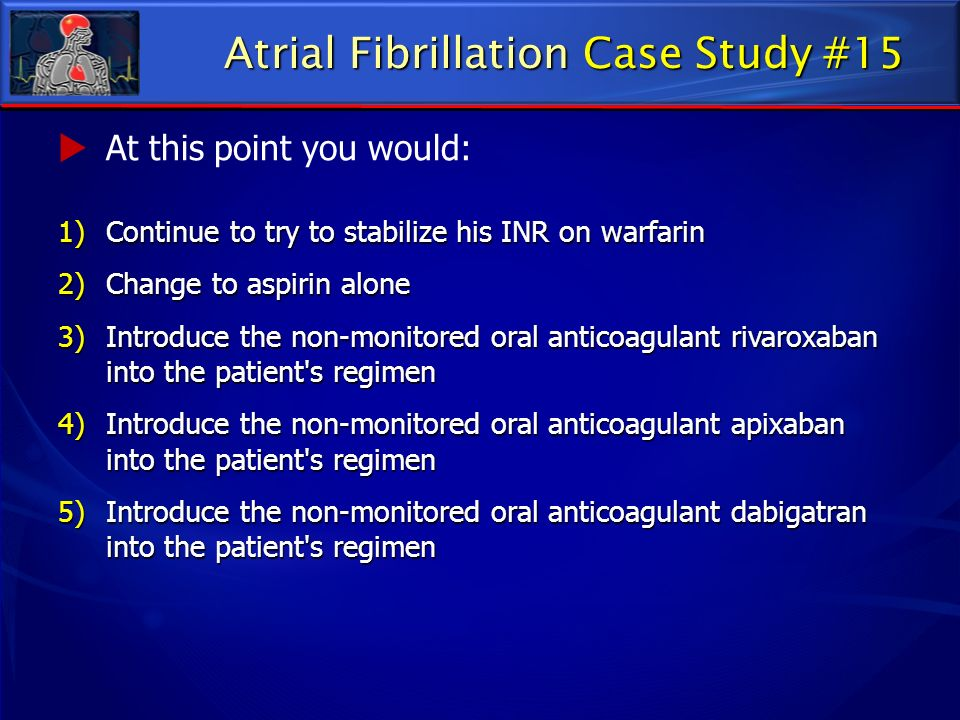 At this point you would: 1)Continue to try to stabilize his INR on warfarin 2)Change to aspirin alone 3)Introduce the non-monitored oral anticoagulant