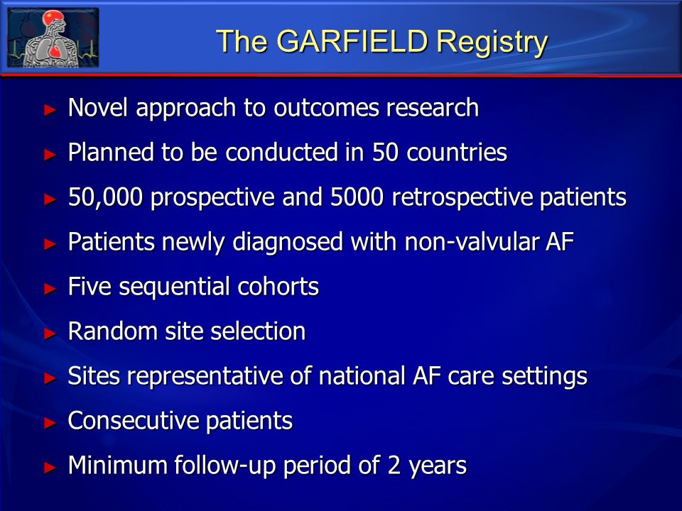 The GARFIELD Registry Novel approach to outcomes research Novel approach to outcomes research Planned to be conducted in 50 countries Planned to be co