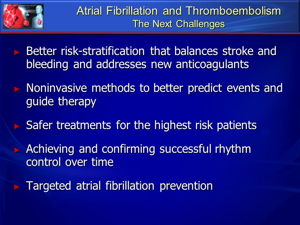 Atrial Fibrillation and Thromboembolism The Next Challenges Better risk-stratification that balances stroke and bleeding and addresses new anticoagula