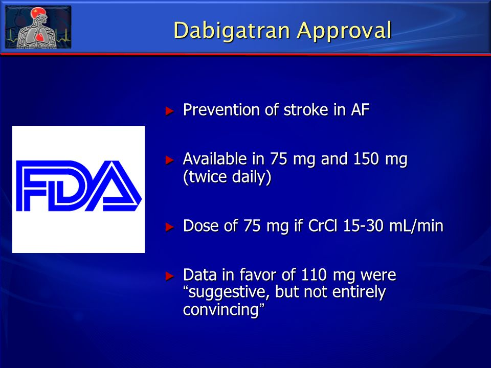 Prevention of stroke in AF Prevention of stroke in AF Available in 75 mg and 150 mg (twice daily) Available in 75 mg and 150 mg (twice daily) Dose of