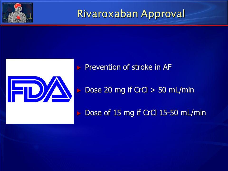 Prevention of stroke in AF Prevention of stroke in AF Dose 20 mg if CrCl > 50 mL/min Dose 20 mg if CrCl > 50 mL/min Dose of 15 mg if CrCl 15-50 mL/min