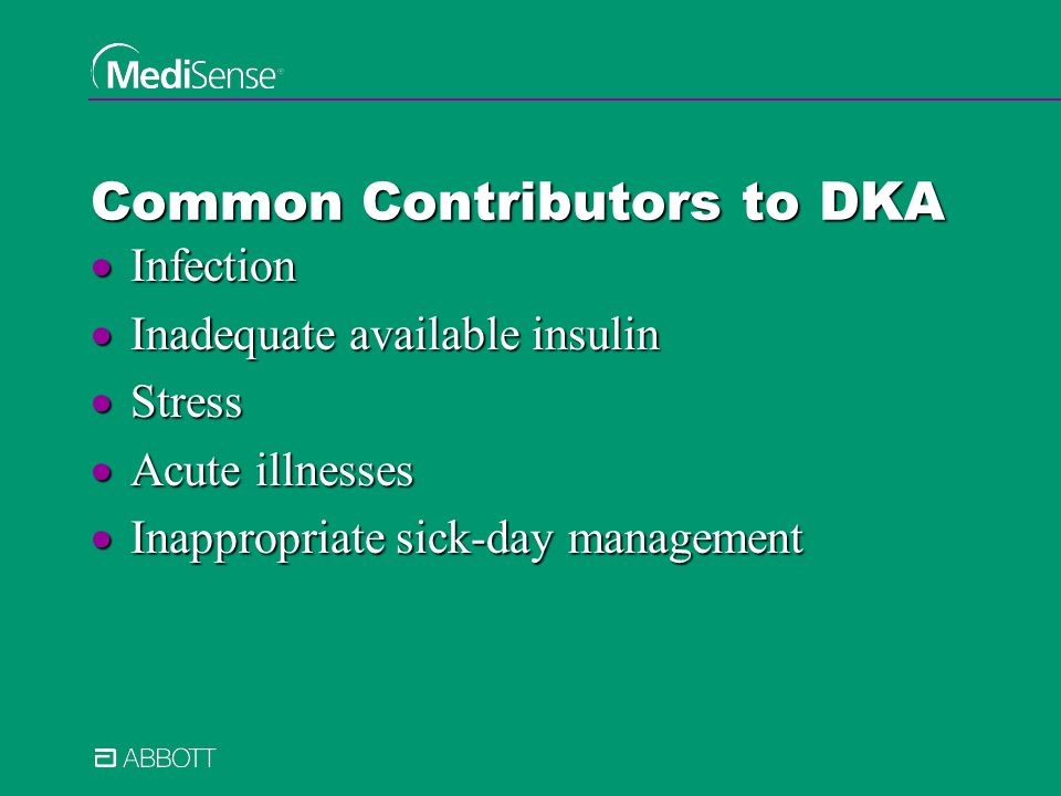 Common Contributors to DKA Infection Infection Inadequate available insulin Inadequate available insulin Stress Stress Acute illnesses Acute illnesses Inappropriate sick-day management Inappropriate sick-day management