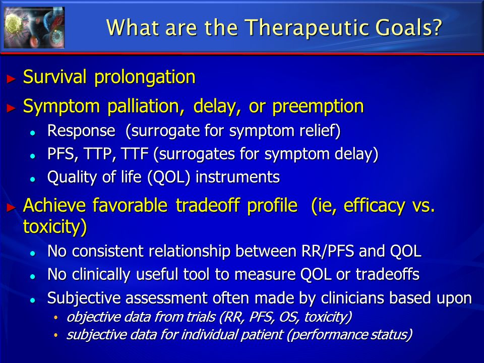 What are the Therapeutic Goals? Survival prolongation Survival prolongation Symptom palliation, delay, or preemption Symptom palliation, delay, or pre