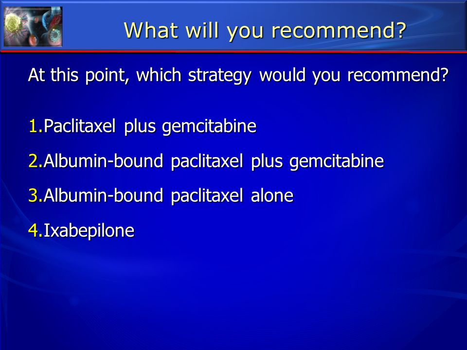 At this point, which strategy would you recommend? 1.Paclitaxel plus gemcitabine 2.Albumin-bound paclitaxel plus gemcitabine 3.Albumin-bound paclitaxe