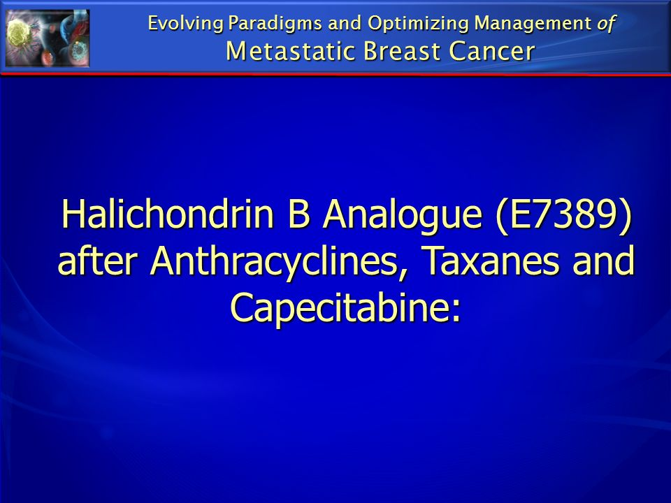 Halichondrin B Analogue (E7389) after Anthracyclines, Taxanes and Capecitabine: Evolving Paradigms and Optimizing Management of Metastatic Breast Canc