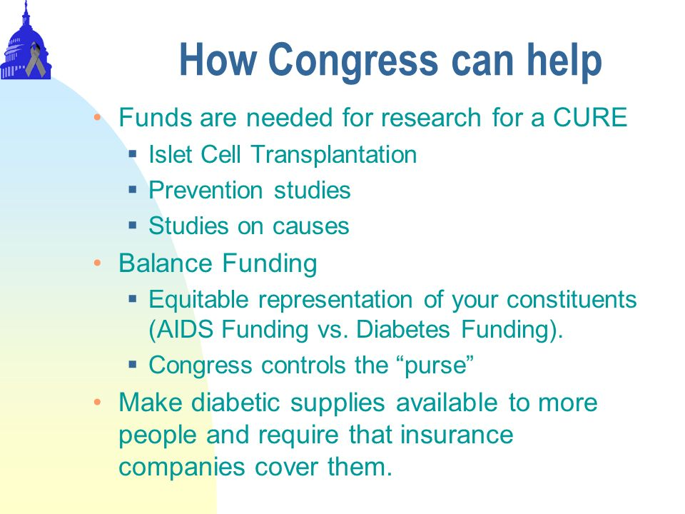 How Congress can help Funds are needed for research for a CURE Islet Cell Transplantation Prevention studies Studies on causes Balance Funding Equitab