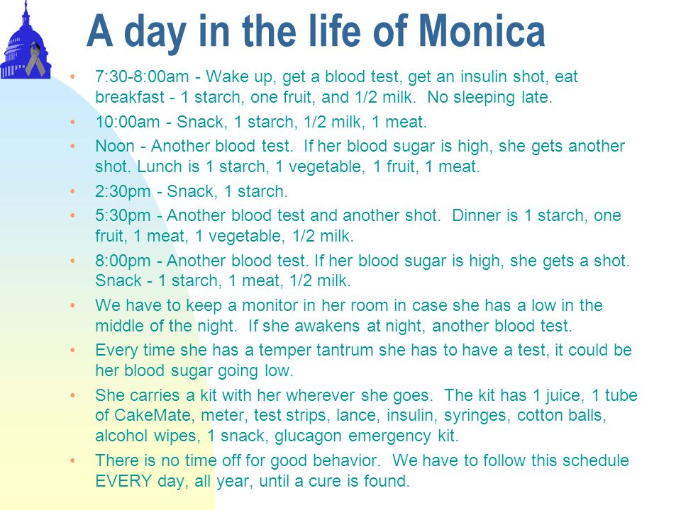 A day in the life of Monica 7:30-8:00am - Wake up, get a blood test, get an insulin shot, eat breakfast - 1 starch, one fruit, and 1/2 milk. No sleepi