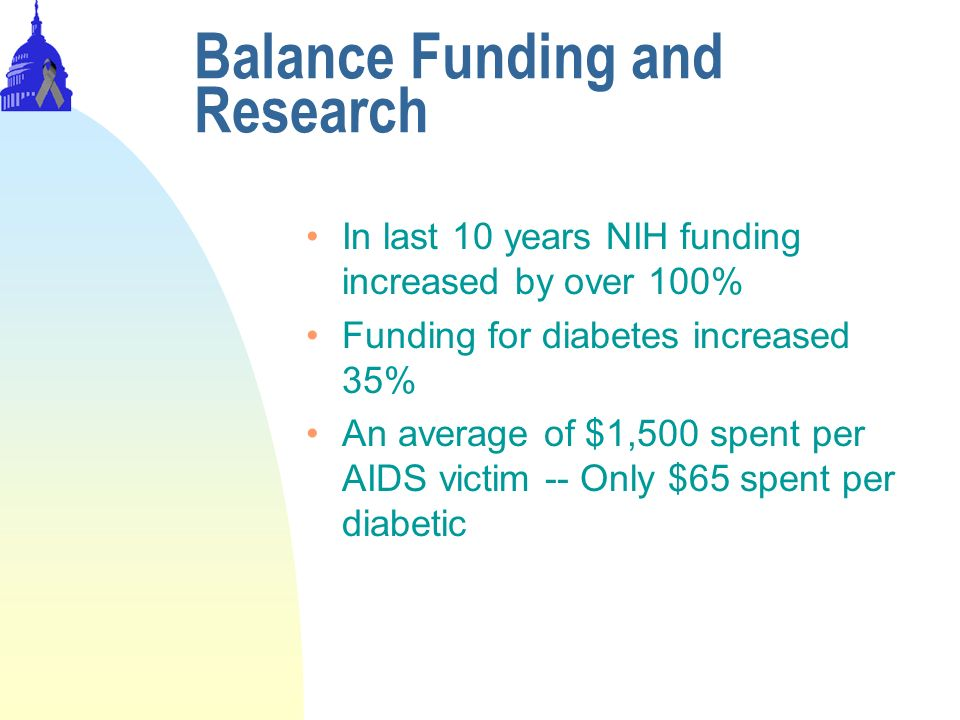 Balance Funding and Research In last 10 years NIH funding increased by over 100% Funding for diabetes increased 35% An average of $1,500 spent per AIDS victim -- Only $65 spent per diabetic