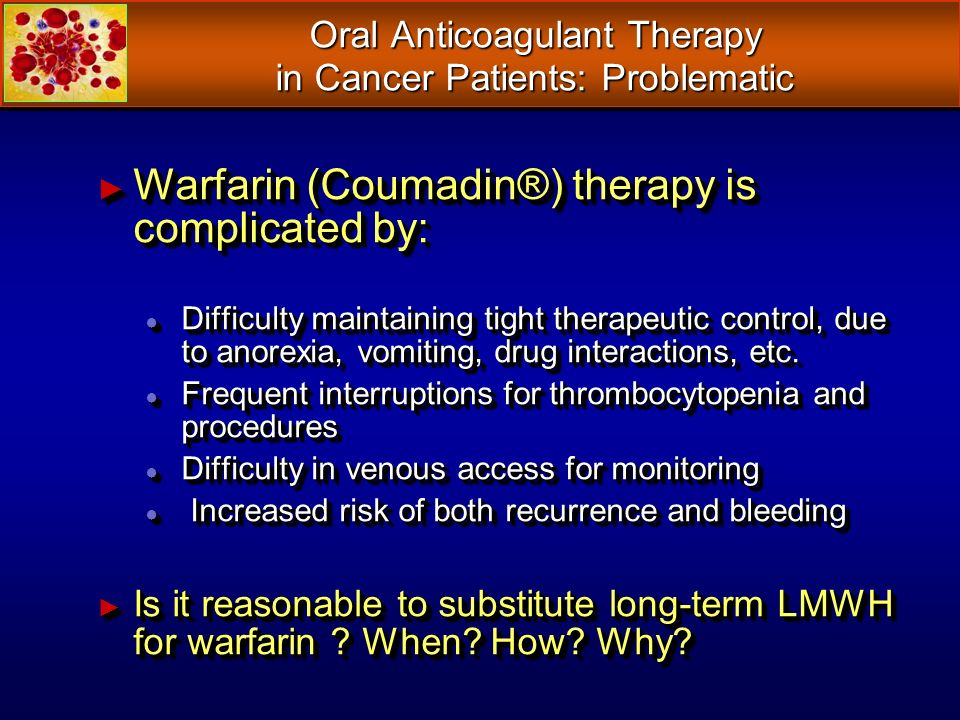 Oral Anticoagulant Therapy in Cancer Patients: Problematic Warfarin (Coumadin®) therapy is complicated by: Warfarin (Coumadin®) therapy is complicated by: Difficulty maintaining tight therapeutic control, due to anorexia, vomiting, drug interactions, etc.