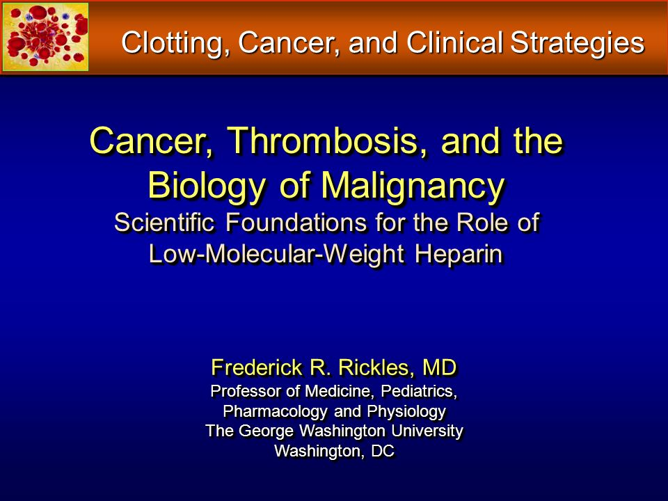 Cancer, Thrombosis, and the Biology of Malignancy Scientific Foundations for the Role of Low-Molecular-Weight Heparin Frederick R. Rickles, MD Profess