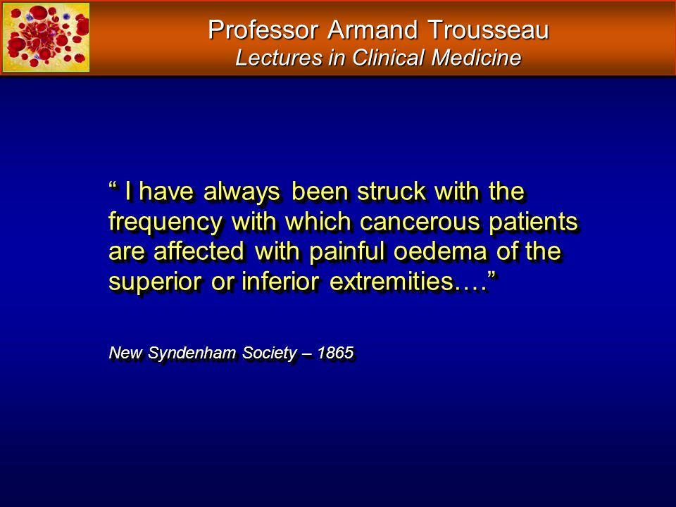 Professor Armand Trousseau Lectures in Clinical Medicine I have always been struck with the frequency with which cancerous patients are affected with
