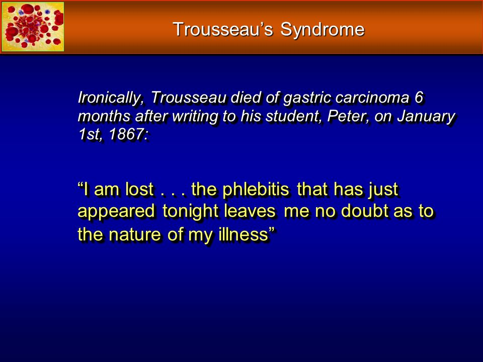 Trousseaus Syndrome Ironically, Trousseau died of gastric carcinoma 6 months after writing to his student, Peter, on January 1st, 1867: I am lost... t