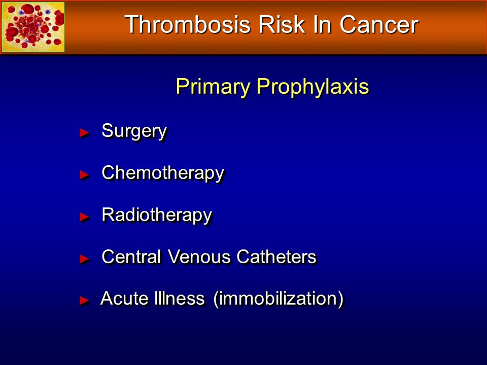 Thrombosis Risk In Cancer Primary Prophylaxis Surgery Surgery Chemotherapy Chemotherapy Radiotherapy Radiotherapy Central Venous Catheters Central Venous Catheters Acute Illness (immobilization) Acute Illness (immobilization) Primary Prophylaxis Surgery Surgery Chemotherapy Chemotherapy Radiotherapy Radiotherapy Central Venous Catheters Central Venous Catheters Acute Illness (immobilization) Acute Illness (immobilization)