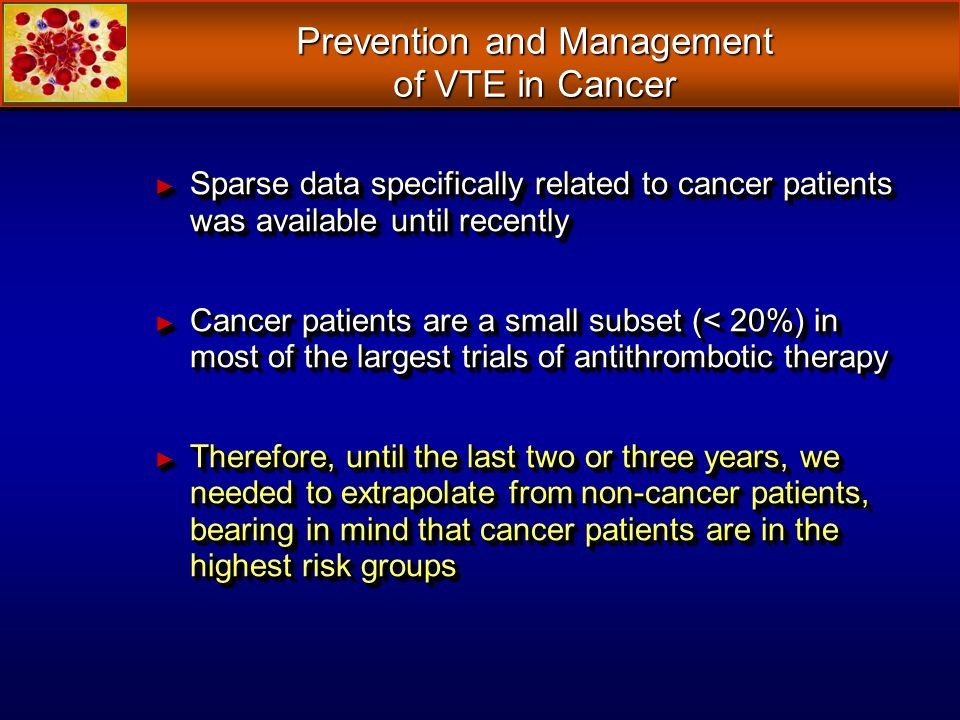 Prevention and Management of VTE in Cancer Sparse data specifically related to cancer patients was available until recently Sparse data specifically related to cancer patients was available until recently Cancer patients are a small subset (< 20%) in most of the largest trials of antithrombotic therapy Cancer patients are a small subset (< 20%) in most of the largest trials of antithrombotic therapy Therefore, until the last two or three years, we needed to extrapolate from non-cancer patients, bearing in mind that cancer patients are in the highest risk groups Therefore, until the last two or three years, we needed to extrapolate from non-cancer patients, bearing in mind that cancer patients are in the highest risk groups