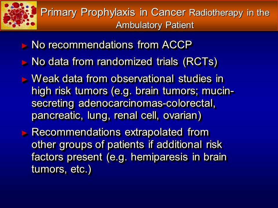 Primary Prophylaxis in Cancer Radiotherapy in the Ambulatory Patient No recommendations from ACCP No recommendations from ACCP No data from randomized trials (RCTs) No data from randomized trials (RCTs) Weak data from observational studies in high risk tumors (e.g.