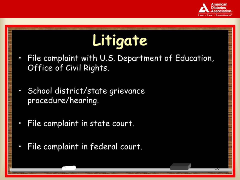 16 Litigate File complaint with U.S. Department of Education, Office of Civil Rights. School district/state grievance procedure/hearing. File complain