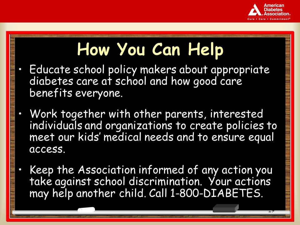 29 How You Can Help Educate school policy makers about appropriate diabetes care at school and how good care benefits everyone. Work together with oth